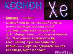Ксено н— элемент главной подгруппы восьмой группы, пятого периода периодической