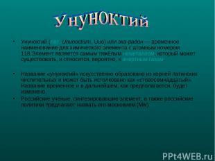 Унуноктий (лат.Ununoctium, Uuo) или эка-радон— временное наименование для хими