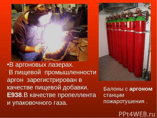Балоны с аргоном станции пожаротушения .   В аргоновых лазерах. В пищевой промышленности аргон зарегистрирован в качестве пищевой добавки. E938.В качестве пропеллента и упаково…