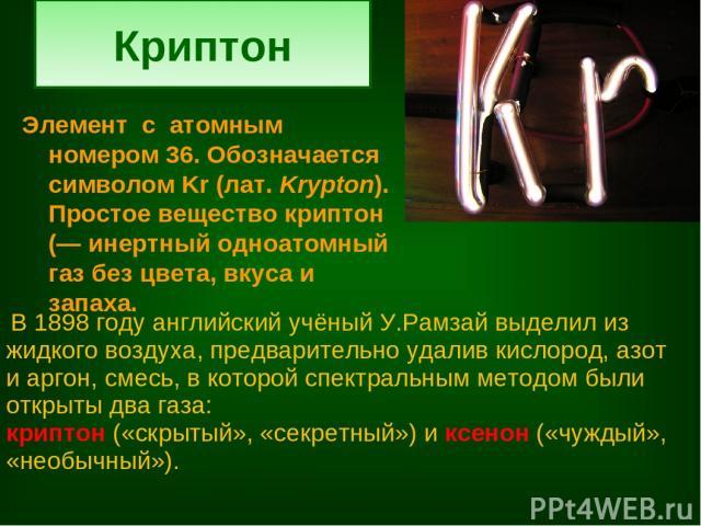 Криптон Элемент с атомным номером 36. Обозначается символом Kr (лат.Krypton). Простое вещество криптон (— инертный одноатомный газ без цвета, вкуса и запаха. В 1898 году английский учёный У.Рамзай выделил из жидкого воздуха, предварительно удалив к…