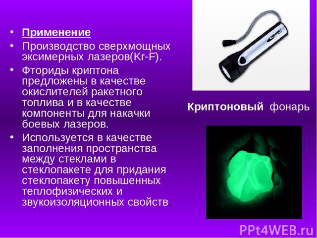 Применение Производство сверхмощных эксимерных лазеров(Kr-F). Фториды криптона предложены в качестве окислителей ракетного топлива и в качестве компоненты для накачки боевых лазеров. Используется в качестве заполнения пространства между стеклами в с…