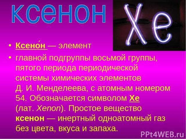 Ксено н— элемент главной подгруппы восьмой группы, пятого периода периодической системы химических элементов Д.И.Менделеева, с атомным номером 54. Обозначается символом Xe (лат.Xenon). Простое вещество ксенон— инертный одноатомный газ без цвета…