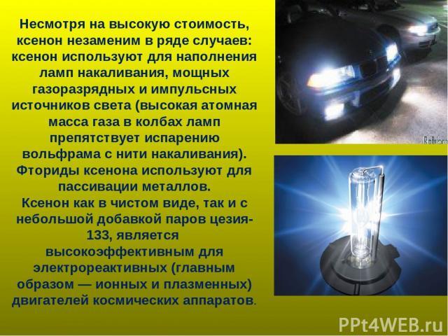 Несмотря на высокую стоимость, ксенон незаменим в ряде случаев: ксенон используют для наполнения ламп накаливания, мощных газоразрядных и импульсных источников света (высокая атомная масса газа в колбах ламп препятствует испарению вольфрама с нити н…