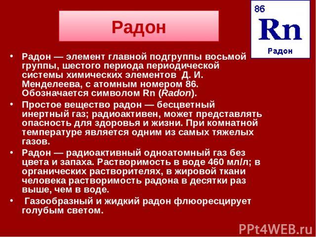 Радон Радон — элемент главной подгруппы восьмой группы, шестого периода периодической системы химических элементов Д. И. Менделеева, с атомным номером 86. Обозначается символом Rn (Radon). Простое вещество радон — бесцветный инертный газ; радиоактив…
