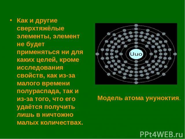 Как и другие сверхтяжёлые элементы, элемент не будет применяться ни для каких целей, кроме исследования свойств, как из-за малого времени полураспада, так и из-за того, что его удаётся получить лишь в ничтожно малых количествах. Модель атома унуноктия.