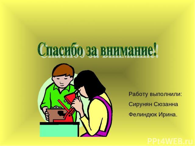 Работу выполнили: Сирунян Сюзанна Фелиндюк Ирина.