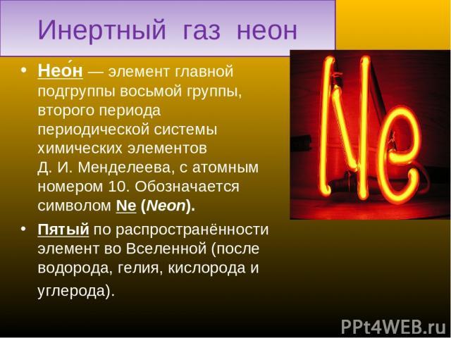 Инертный газ неон Нео н— элемент главной подгруппы восьмой группы, второго периода периодической системы химических элементов Д.И.Менделеева, с атомным номером 10. Обозначается символом Ne (Neon). Пятый по распространённости элемент во Вселенной …