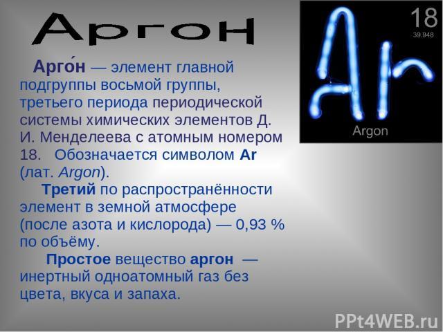 Арго н— элемент главной подгруппы восьмой группы, третьего периода периодической системы химических элементов Д. И. Менделеева с атомным номером 18. Обозначается символом Ar (лат.Argon). Третий по распространённости элемент в земной атмосфере (пос…