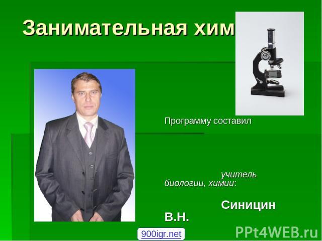 Занимательная химия Программу составил учитель биологии, химии: Синицин В.Н. 900igr.net