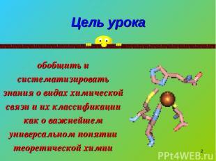 * Цель урока обобщить и систематизировать знания о видах химической связи и их к