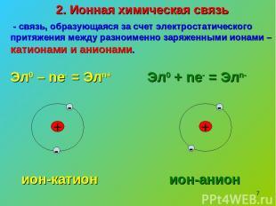 * 2. Ионная химическая связь - связь, образующаяся за счет электростатического п