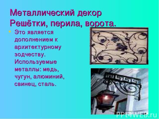 Металлический декор Решётки, перила, ворота. Это является дополнением к архитектурному зодчеству. Используемые металлы: медь, чугун, алюминий, свинец, сталь.