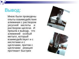 Вывод: Мною были проведены опыты взаимодействия алюминия с раствором уксусной ки