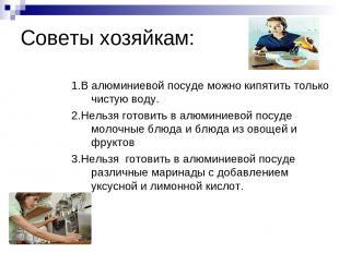 Советы хозяйкам: 1.В алюминиевой посуде можно кипятить только чистую воду. 2.Нел
