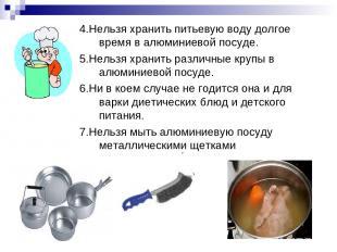 4.Нельзя хранить питьевую воду долгое время в алюминиевой посуде. 5.Нельзя храни