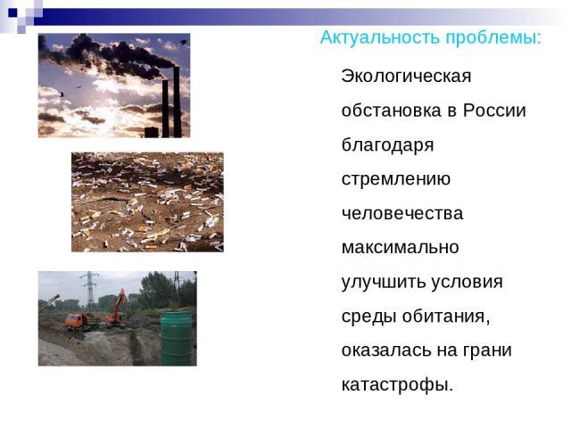 Актуальность проблемы: Экологическая обстановка в России благодаря стремлению человечества максимально улучшить условия среды обитания, оказалась на грани катастрофы.