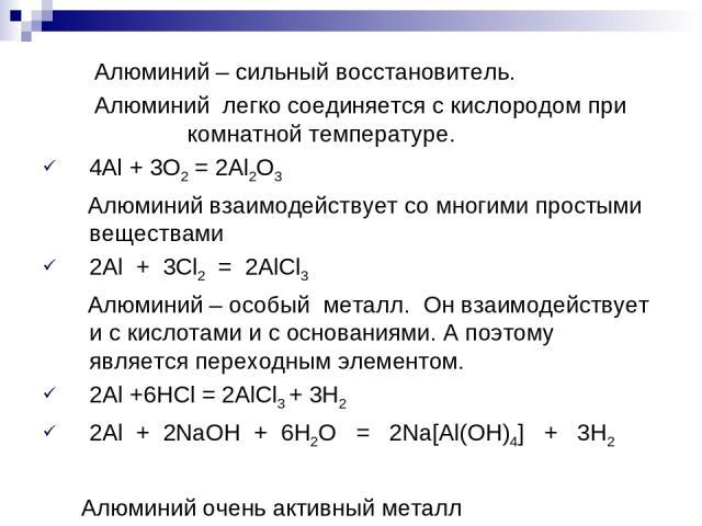 Алюминий – сильный восстановитель. Алюминий легко соединяется с кислородом при комнатной температуре. 4Al + 3O2 = 2Al2O3 Алюминий взаимодействует со многими простыми веществами. 2Al + 3Сl2 = 2AlCl3 Алюминий – особый металл. Он взаимодействует и с ки…
