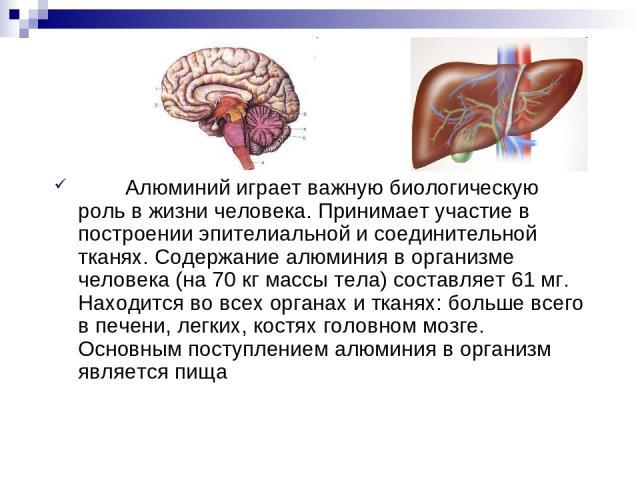 Алюминий играет важную биологическую роль в жизни человека. Принимает участие в построении эпителиальной и соединительной тканях. Содержание алюминия в организме человека (на 70 кг массы тела) составляет 61 мг. Находится во всех органах и тканях: бо…