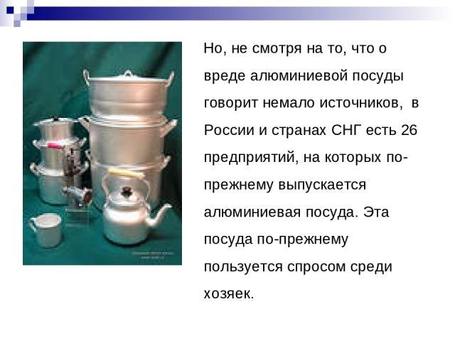 Но, не смотря на то, что о вреде алюминиевой посуды говорит немало источников, в России и странах СНГ есть 26 предприятий, на которых по-прежнему выпускается алюминиевая посуда. Эта посуда по-прежнему пользуется спросом среди хозяек.