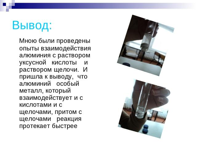 Вывод: Мною были проведены опыты взаимодействия алюминия с раствором уксусной кислоты и раствором щелочи. И пришла к выводу, что алюминий особый металл, который взаимодействует и с кислотами и с щелочами, притом с щелочами реакция протекает быстрее