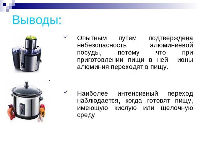 Выводы: Опытным путем подтверждена небезопасность алюминиевой посуды, потому что при приготовлении пищи в ней ионы алюминия переходят в пищу. Наиболее интенсивный переход наблюдается, когда готовят пищу, имеющую кислую или щелочную среду.