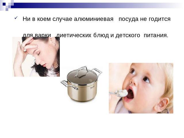 Нивкоем случае алюминиевая посуда негодится для варки диетических блюд и детского питания.