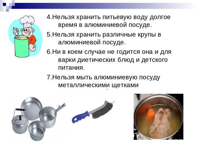4.Нельзя хранить питьевую воду долгое время в алюминиевой посуде. 5.Нельзя хранить различные крупы в алюминиевой посуде. 6.Нивкоем случае негодится она идля варки диетических блюд и детского питания. 7.Нельзя мыть алюминиевую посуду металлически…