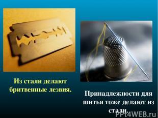Из стали делают бритвенные лезвия. Принадлежности для шитья тоже делают из стали