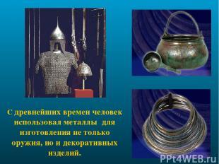 С древнейших времен человек использовал металлы для изготовления не только оружи