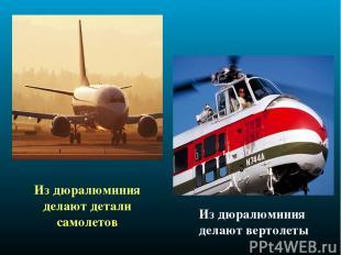 Из дюралюминия делают детали самолетов Из дюралюминия делают вертолеты