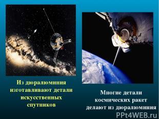 Из дюралюминия изготавливают детали искусственных спутников Многие детали космич
