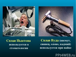 Сплав Ньютона используется в стоматологии Сплав Вуда (висмут, свинец, олово, кад