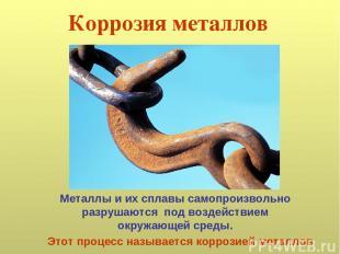 Коррозия металлов Металлы и их сплавы самопроизвольно разрушаются под воздействи