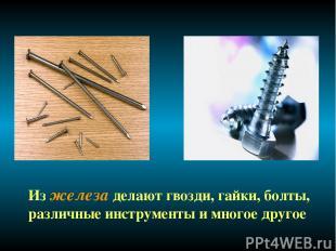 Из железа делают гвозди, гайки, болты, различные инструменты и многое другое