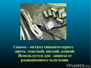 Свинец – металл синевато-серого цвета, тяжелый, мягкий, ковкий. Используется для