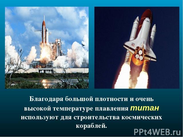 Благодаря большой плотности и очень высокой температуре плавления титан используют для строительства космических кораблей.