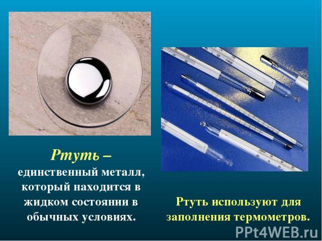 Ртуть – единственный металл, который находится в жидком состоянии в обычных условиях. Ртуть используют для заполнения термометров.