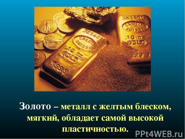 Золото – металл с желтым блеском, мягкий, обладает самой высокой пластичностью.