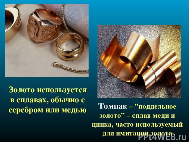 """Золото используется в сплавах, обычно с серебром или медью Томпак – """"поддельное золото"""" – сплав меди и цинка, часто используемый для имитации золота"""