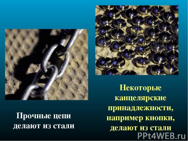 Прочные цепи делают из стали Некоторые канцелярские принадлежности, например кнопки, делают из стали