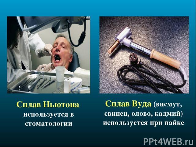 Сплав Ньютона используется в стоматологии Сплав Вуда (висмут, свинец, олово, кадмий) используется при пайке