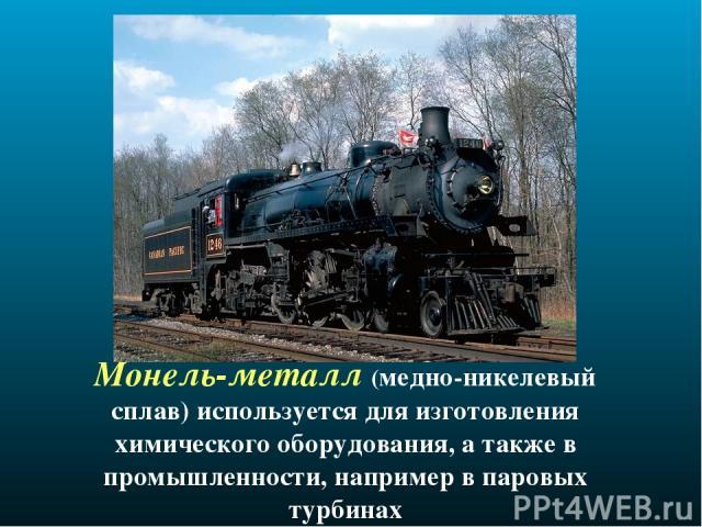 Монель-металл (медно-никелевый сплав) используется для изготовления химического оборудования, а также в промышленности, например в паровых турбинах