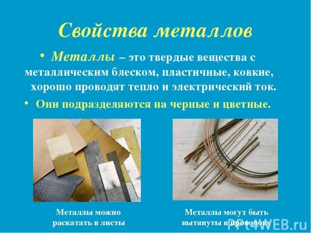Свойства металлов Металлы – это твердые вещества с металлическим блеском, пластичные, ковкие, хорошо проводят тепло и электрический ток. Они подразделяются на черные и цветные. Металлы могут быть вытянуты в проволоку Металлы можно раскатать в листы