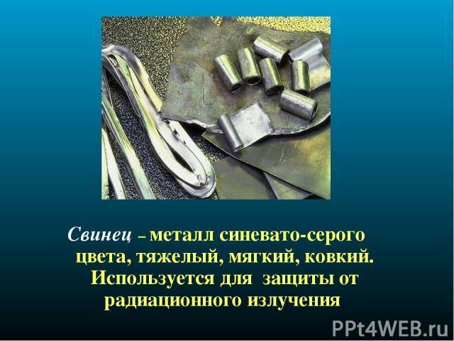 Свинец – металл синевато-серого цвета, тяжелый, мягкий, ковкий. Используется для защиты от радиационного излучения.
