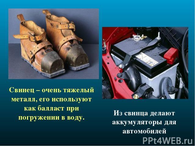 Свинец – очень тяжелый металл, его используют как балласт при погружении в воду. Из свинца делают аккумуляторы для автомобилей