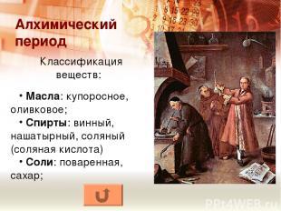 Алхимический период Классификация веществ: Масла: купоросное, оливковое; Спирты: