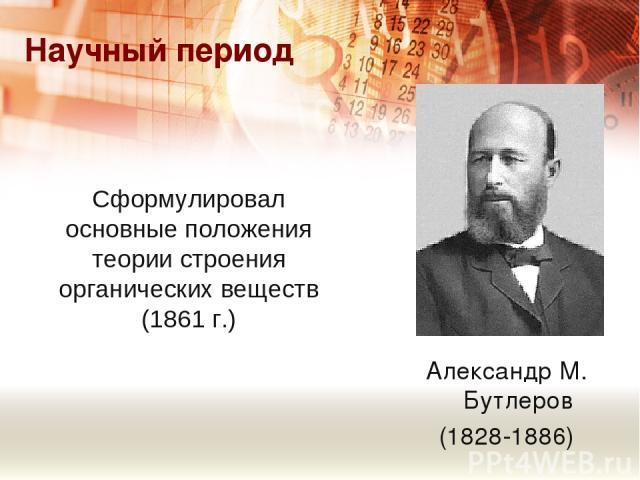 Сформулировал основные положения теории строения органических веществ (1861 г.) Научный период Александр М. Бутлеров (1828-1886)