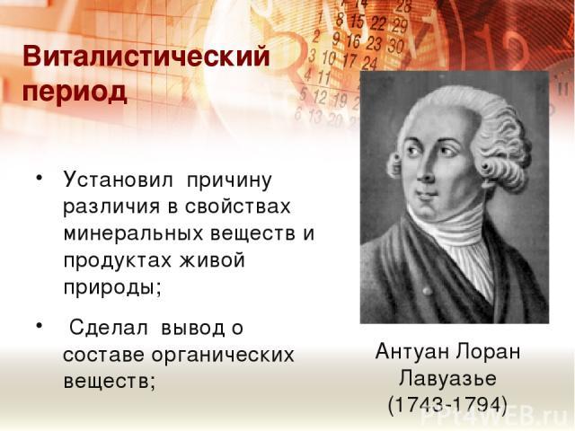 Виталистический период Антуан Лоран Лавуазье (1743-1794) Установил причину различия в свойствах минеральных веществ и продуктах живой природы; Сделал вывод о составе органических веществ;