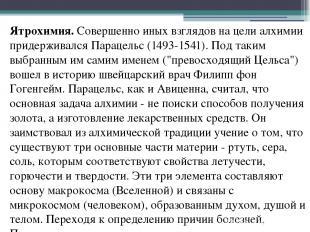 Ятрохимия.Совершенно иных взглядов на цели алхимии придерживался Парацельс (149