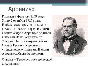 Аррениус Родился 9 февраля 1859 года. Умер 2 октября 1927 годя. Нобелевская прем